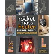 The Rocket Mass Heater Builder's Guide by Wisner, Erica; Wisner, Ernie, 9780865718234
