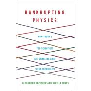 Bankrupting Physics How Today's Top Scientists are Gambling Away Their Credibility by Unzicker, Alexander; Jones, Sheilla, 9781137278234
