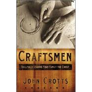Craftsmen: Skillfully Leading Your Family for Christ by Crotts, John, 9780976758235