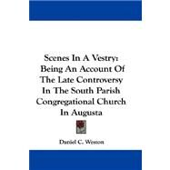 Scenes in a Vestry : Being an Account of the Late Controversy in the South Parish Congregational Church in Augusta by Weston, Daniel C., 9780548378236