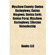 Myszków County : Gmina Kozieglowy, Gmina Niegowa, Gmina Zarki, Gmina Poraj, Myszków, Kozieglowy, Silesian Voivodeship by , 9781157298236