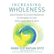 Increasing Wholness: Jewish Wisdom, Meditations and Chants to Strengthen and Calm Body, Heart Mind and Spirit by Spitz, Elie Kaplan, 9781580238236
