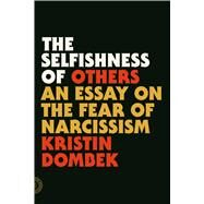 The Selfishness of Others An Essay on the Fear of Narcissism by Dombek, Kristin, 9780865478237