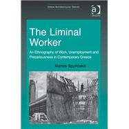 The Liminal Worker: An Ethnography of Work, Unemployment and Precariousness in Contemporary Greece by Spyridakis,Manos, 9781409428237