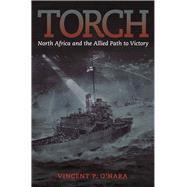 Torch: North Africa and the Allied Path to Victory by O'hara, Vincent, 9781612518237
