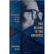 You Belong to the Universe Buckminster Fuller and the Future by Keats, Jonathon, 9780199338238