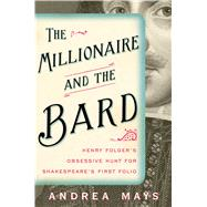 The Millionaire and the Bard Henry Folger�s Obsessive Hunt for Shakespeare�s First Folio by Mays, Andrea E., 9781439118238