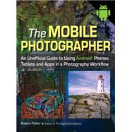 The Mobile Photographer An Unofficial Guide to Using Android Phones, Tablets, and Apps in a Photography Workflow