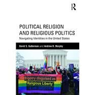 Political Religion and Religious Politics: Navigating Identities in the United States by Gutterman; David S., 9780415518239