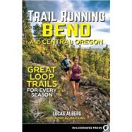 Trail Running Bend and Central Oregon Great Loop Trails for Every Season by Alberg, Lucas, 9780899978239