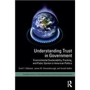Understanding Trust in Government: Environmental Sustainability, Fracking, and Public Opinion in American Politics by Robinson; Scott E., 9781138698239