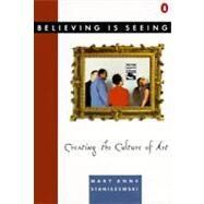 Believing Is Seeing : Creating the Culture of Art by Staniszewski, Mary Anne (Author), 9780140168242