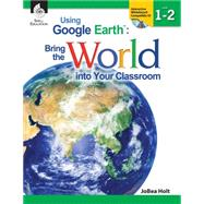 Using Google Earth: Bring the World into Your Classroom, Level 1-2 by Holt, Jobea, 9781425808242