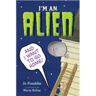 I'm an Alien and I Want to Go Home by Franklin, Jo; Kelley, Marty, 9780544938243