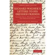 Richard Wagner's Letters to His Dresden Friends: Theodor Uhlig, Wilhelm Fischer, and Ferdinand Heine by Wagner, Richard; Shedlock, J. S., 9781108078245