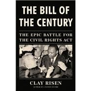 The Bill of the Century The Epic Battle for the Civil Rights Act by Risen, Clay, 9781608198245