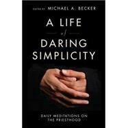 A Life of Daring Simplicity: Daily Meditations on the Priesthood by Becker, Michael A., 9780814638248