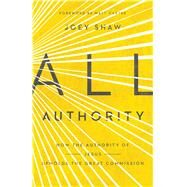 All Authority How the Authority of Christ Upholds the Great Commission by Shaw, Joey, 9781433688249