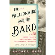 The Millionaire and the Bard Henry Folger's Obsessive Hunt for Shakespeare's First Folio by Mays, Andrea E., 9781439118252
