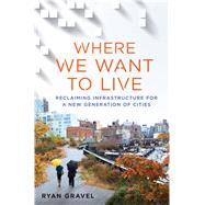 Where We Want to Live Reclaiming Infrastructure for a New Generation of Cities by Gravel, Ryan, 9781250078254