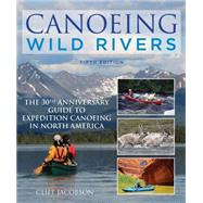 Canoeing Wild Rivers: The 30th Anniversary Guide to Expedition Canoeing in North America by Jacobson, Cliff, 9781493008254