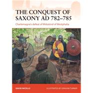 The Conquest of Saxony AD 782–785 Charlemagne's defeat of Widukind of Westphalia by Nicolle, David; Turner, Graham, 9781782008255