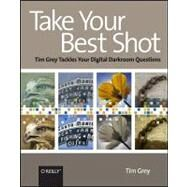 Take Your Best Shot : Tim Grey Tackles Your Digital Darkroom Questions by Grey, Tim, 9780596518257