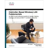 Controller-Based Wireless LAN Fundamentals : An End-to-End Reference Guide to Design, Deploy, Manage, and Secure 802.11 Wireless Networks by Smith, Jeff; Woodhams, Jake; Marg, Robert, 9781587058257