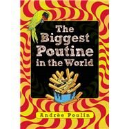 The Biggest Poutine in the World by Poulin, Andrée, 9781554518258