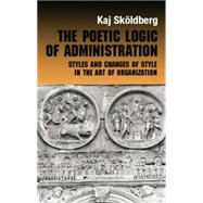 The Poetic Logic of Administration: Styles and Changes of Style in the Art of Organizing by Skoldberg,Kaj, 9780415868259