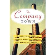 The Company Town: The Industrial Edens and Satanic Mills That Shaped the American Economy by Green, Hardy, 9780465018260