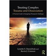 Treating Complex Trauma and Dissociation: A Practical Guide to Navigating Therapeutic Challenges by Danylchuk; Lynette S., 9781138838260