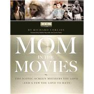 Mom in the Movies The Iconic Screen Mothers You Love (and a Few You Love to Hate) by Turner Classic Movies, Inc. ; Corliss, Richard, 9781476738260