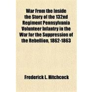 War from the Inside the Story of the 132nd Regiment Pennsylvania Volunteer Infantry in the War for the Suppression of the Rebellion, 1862-1863 by Hitchcock, Frederick L., 9781153818261