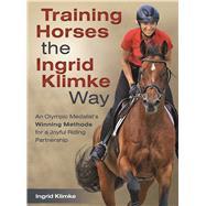 Training Horses the Ingrid Klimke Way An Olympic Medalist's Winning Methods for a Joyful Riding Partnership by Klimke, Ingrid, 9781570768262