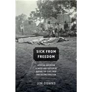 Sick from Freedom African-American Illness and Suffering during the Civil War and Reconstruction by Downs, Jim, 9780190218263