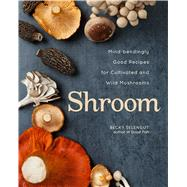 Shroom Mind-bendingly Good Recipes for Cultivated and Wild Mushrooms by Selengut, Becky, 9781449448264