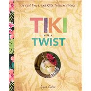 Tiki with a Twist 75 Cool, Fresh, and Wild Tropical Cocktails by Calvo, Lynn; Fraioli, James O., 9781454918264