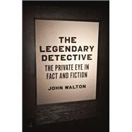The Legendary Detective: The Private Eye in Fact and Fiction by Walton, John, 9780226308265