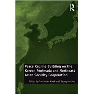 Peace Regime Building on the Korean Peninsula and Northeast Asian Security Cooperation by Kwak,Tae-Hwan, 9781138268265