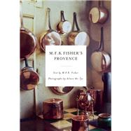 M.F.K. Fisher's Provence by Ah-Tye, Aileen; Fisher, M.F.K., 9781619028265