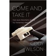 Come and Take It The Gun Printer's Guide to Thinking Free by Wilson, Cody, 9781476778266
