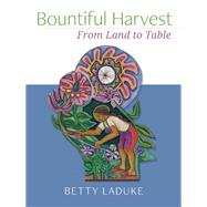 Bountiful Harvest From Land to Table by LaDuke, Betty, 9781940468266