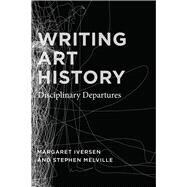 Writing Art History: Disciplinary Departures by Iversen, Margaret; Melville, Stephen, 9780226388267