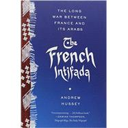 The French Intifada The Long War Between France and Its Arabs by Hussey, Andrew, 9780865478268