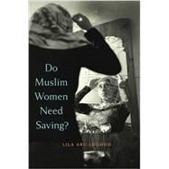 Do Muslim Women Need Saving? by Abu-Lughod, Lila, 9780674088269