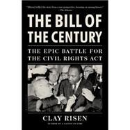 The Bill of the Century The Epic Battle for the Civil Rights Act by Risen, Clay, 9781608198269