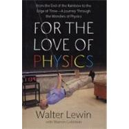 For the Love of Physics : From the End of the Rainbow to the Edge of Time - A Journey Through the Wonders of Physics by Walter Lewin; Warren Goldstein, 9781439108277