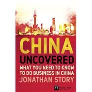 China Uncovered What you need to know to do business in China by Story, Jonathan, 9780273708278