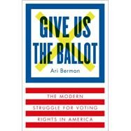 Give Us the Ballot The Modern Struggle for Voting Rights in America by Berman, Ari, 9780374158279
